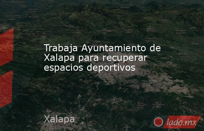 Trabaja Ayuntamiento de Xalapa para recuperar espacios deportivos. Noticias en tiempo real