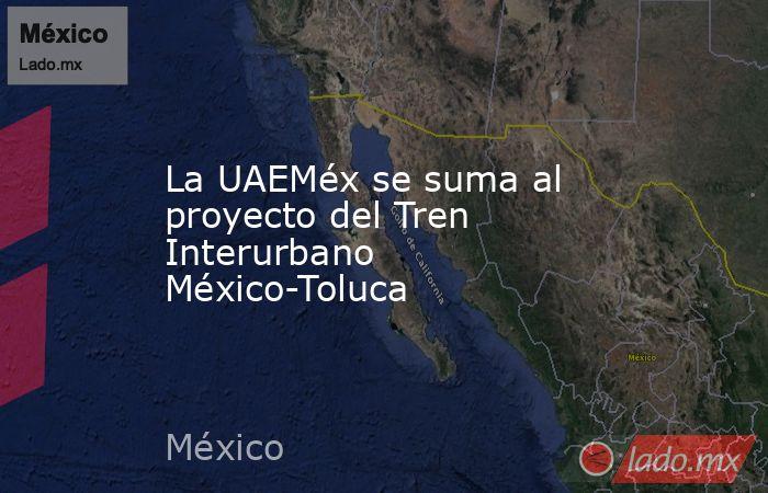La UAEMéx se suma al proyecto del Tren Interurbano México-Toluca. Noticias en tiempo real
