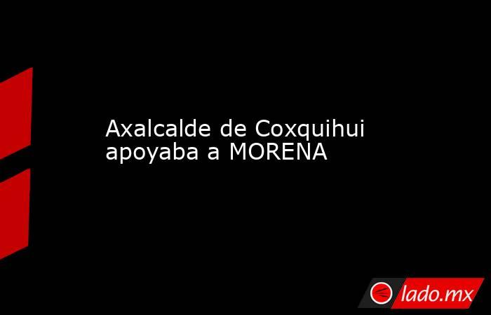 Axalcalde de Coxquihui apoyaba a MORENA. Noticias en tiempo real