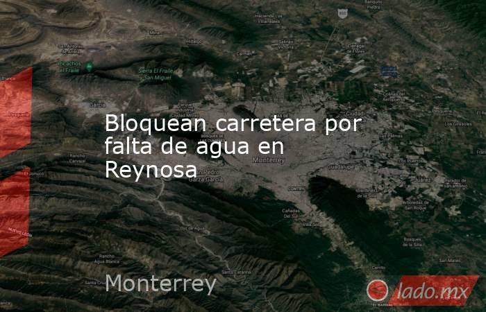 Bloquean carretera por falta de agua en Reynosa. Noticias en tiempo real