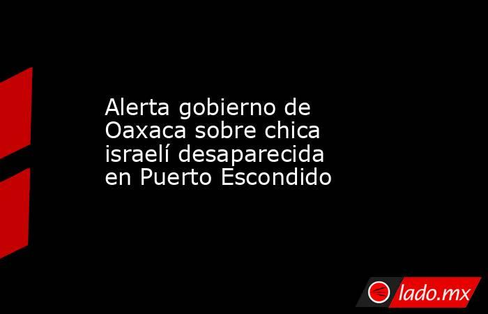 Alerta gobierno de Oaxaca sobre chica israelí desaparecida en Puerto Escondido. Noticias en tiempo real