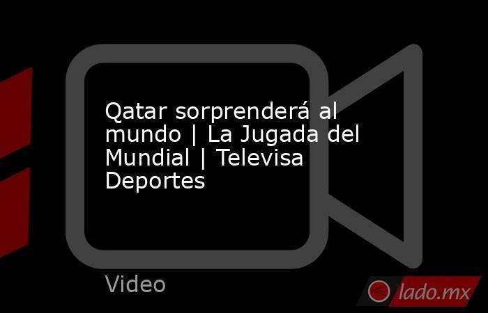 Qatar sorprenderá al mundo | La Jugada del Mundial | Televisa Deportes. Noticias en tiempo real