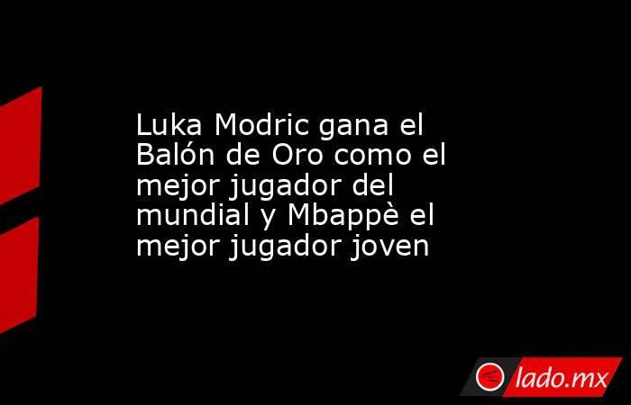 Luka Modric gana el Balón de Oro como el mejor jugador del mundial y Mbappè el mejor jugador joven. Noticias en tiempo real