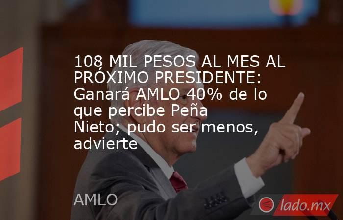 108 MIL PESOS AL MES AL PRÓXIMO PRESIDENTE: Ganará AMLO 40% de lo que percibe Peña Nieto; pudo ser menos, advierte. Noticias en tiempo real