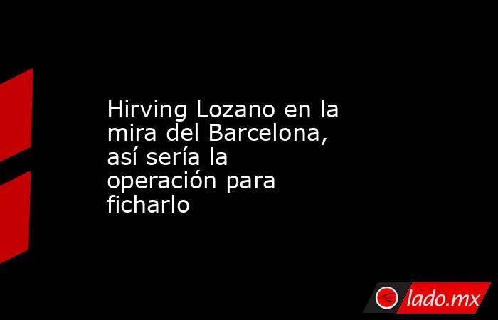 Hirving Lozano en la mira del Barcelona, así sería la operación para ficharlo. Noticias en tiempo real