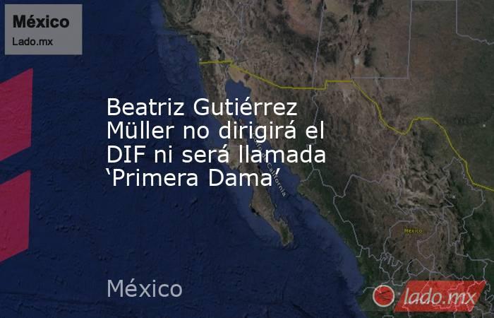 Beatriz Gutiérrez Müller no dirigirá el DIF ni será llamada 'Primera Dama'. Noticias en tiempo real