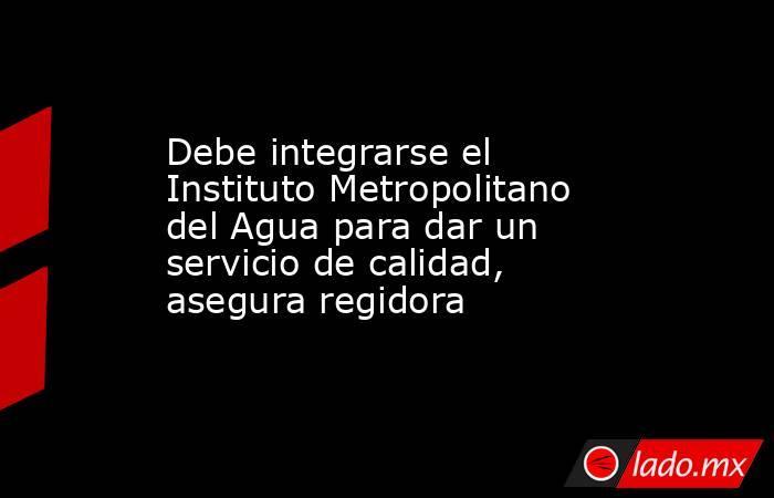 Debe integrarse el Instituto Metropolitano del Agua para dar un servicio de calidad, asegura regidora. Noticias en tiempo real