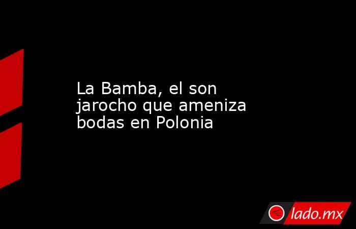 La Bamba, el son jarocho que ameniza bodas en Polonia. Noticias en tiempo real