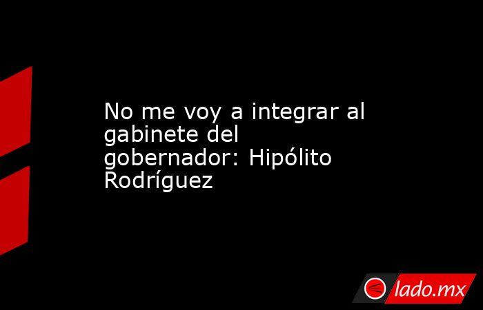 No me voy a integrar al gabinete del gobernador: Hipólito Rodríguez. Noticias en tiempo real
