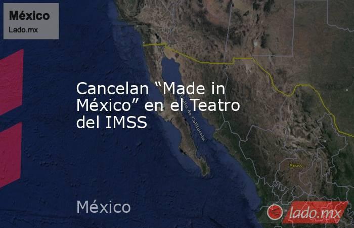 """Cancelan """"Made in México"""" en el Teatro del IMSS. Noticias en tiempo real"""
