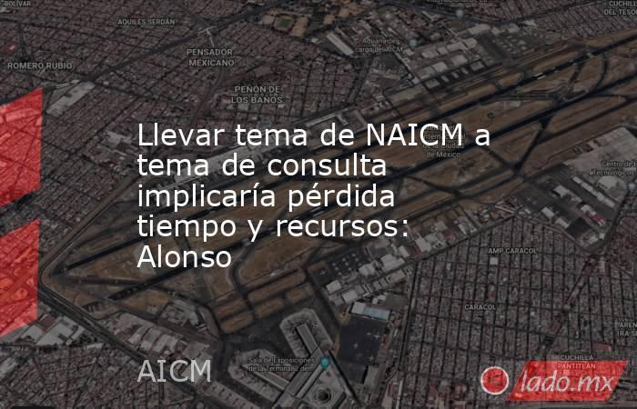 Llevar tema de NAICM a tema de consulta implicaría pérdida tiempo y recursos: Alonso. Noticias en tiempo real