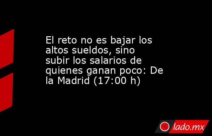 El reto no es bajar los altos sueldos, sino subir los salarios de quienes ganan poco: De la Madrid (17:00 h). Noticias en tiempo real