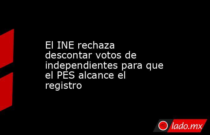El INE rechaza descontar votos de independientes para que el PES alcance el registro. Noticias en tiempo real