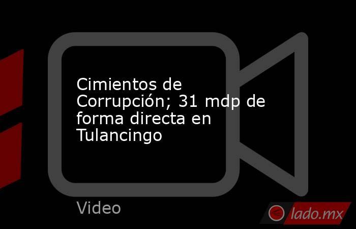 Cimientos de Corrupción; 31 mdp de forma directa en Tulancingo. Noticias en tiempo real