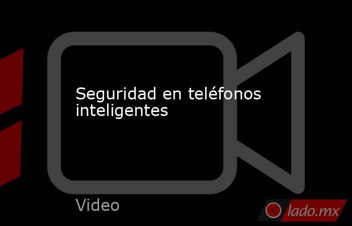 Seguridad en teléfonos inteligentes. Noticias en tiempo real