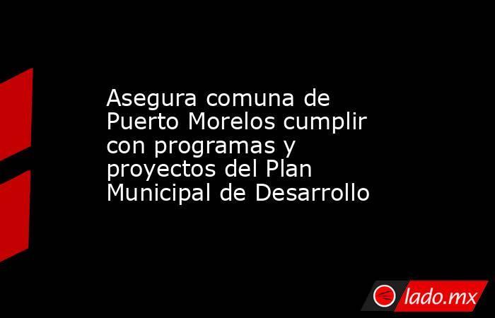 Asegura comuna de Puerto Morelos cumplir con programas y proyectos del Plan Municipal de Desarrollo. Noticias en tiempo real
