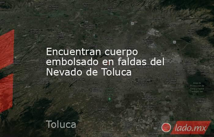 Encuentran cuerpo embolsado en faldas del Nevado de Toluca. Noticias en tiempo real