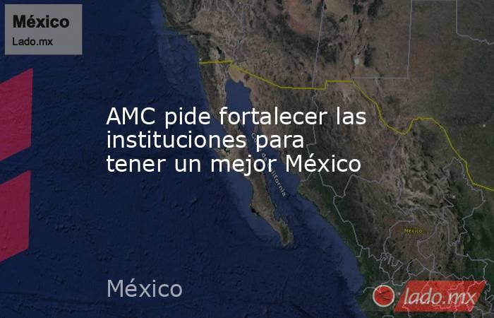 AMC pide fortalecer las instituciones para tener un mejor México. Noticias en tiempo real
