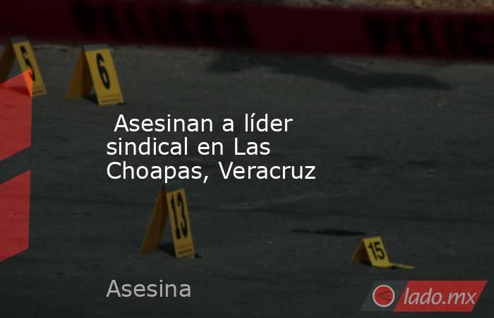 Asesinan a líder sindical en Las Choapas, Veracruz. Noticias en tiempo real