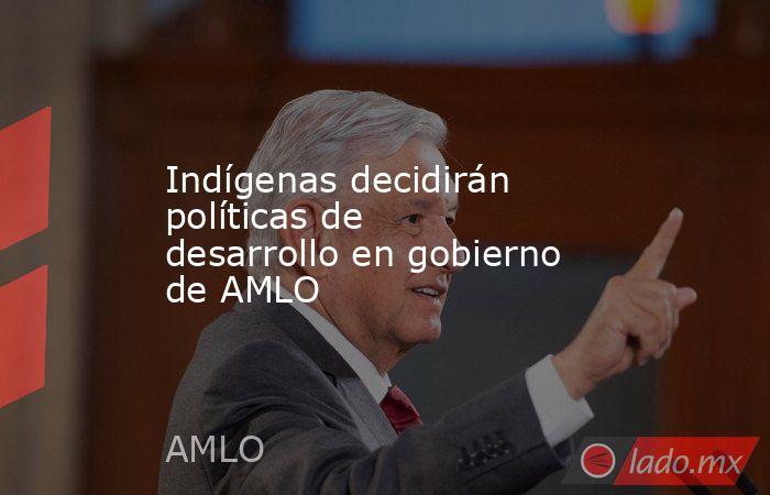 Indígenas decidirán políticas de desarrollo en gobierno de AMLO. Noticias en tiempo real