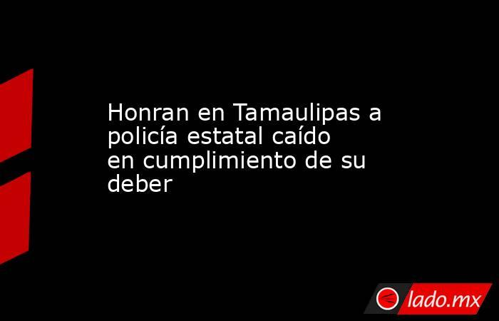 Honran en Tamaulipas a policía estatal caído en cumplimiento de su deber. Noticias en tiempo real