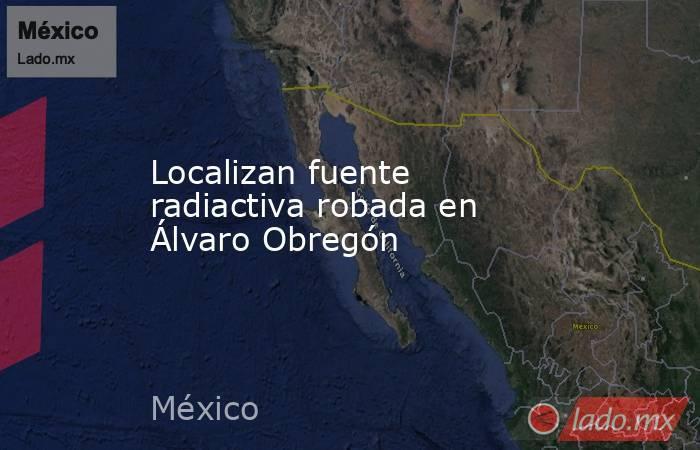 Localizan fuente radiactiva robada en Álvaro Obregón. Noticias en tiempo real