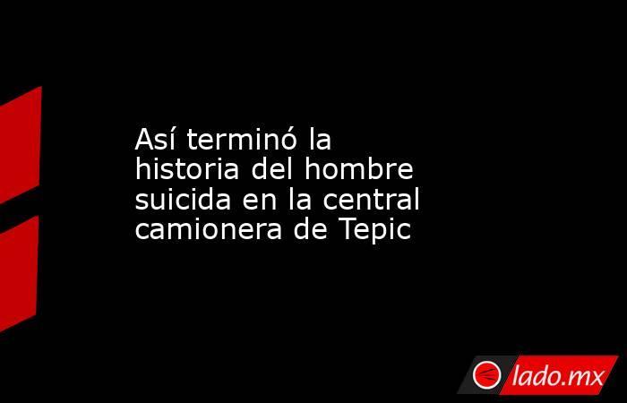 Así terminó la historia del hombre suicida en la central camionera de Tepic. Noticias en tiempo real