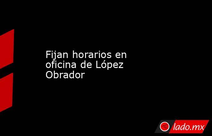 Fijan horarios en oficina de López Obrador. Noticias en tiempo real