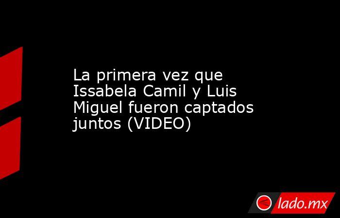 La primera vez que Issabela Camil y Luis Miguel fueron captados juntos (VIDEO). Noticias en tiempo real