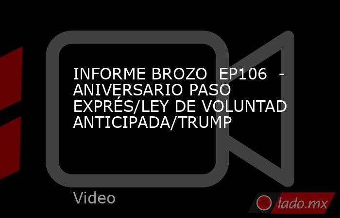 INFORME BROZO  EP106  - ANIVERSARIO PASO EXPRÉS/LEY DE VOLUNTAD ANTICIPADA/TRUMP. Noticias en tiempo real