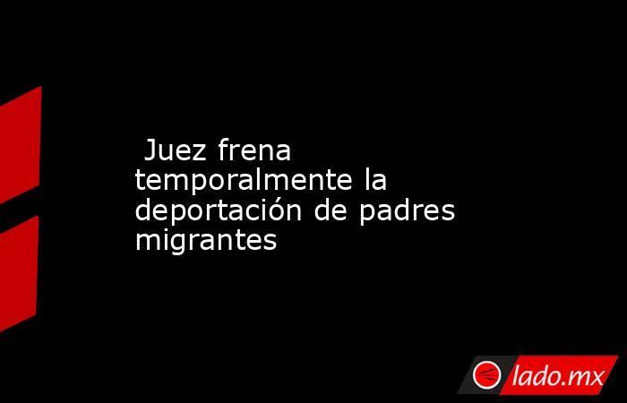 Juez frena temporalmente la deportación de padres migrantes. Noticias en tiempo real