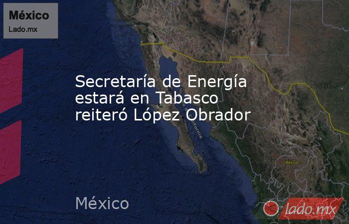 Secretaría de Energía estará en Tabasco reiteró López Obrador. Noticias en tiempo real