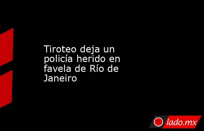 Tiroteo deja un policía herido en favela de Río de Janeiro. Noticias en tiempo real
