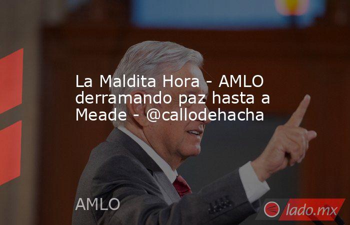 La Maldita Hora - AMLO derramando paz hasta a Meade - @callodehacha. Noticias en tiempo real