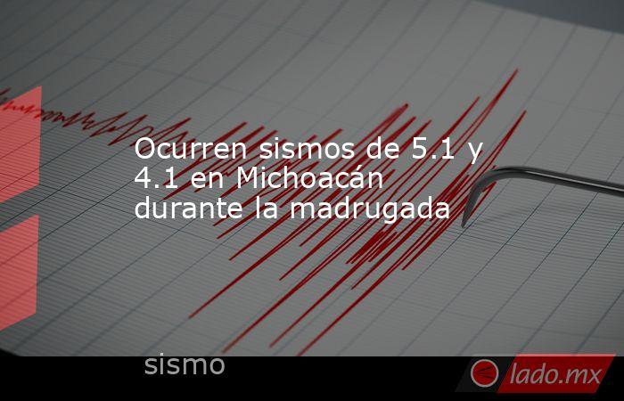 Ocurren sismos de 5.1 y 4.1 en Michoacán durante la madrugada. Noticias en tiempo real