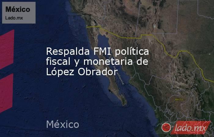 Respalda FMI política fiscal y monetaria de López Obrador. Noticias en tiempo real