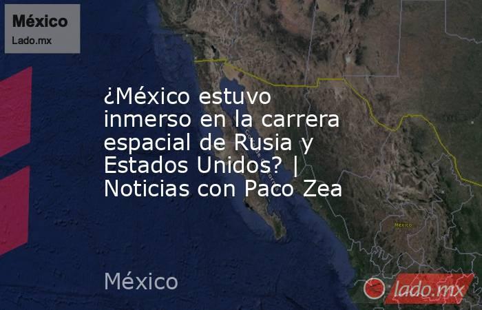 ¿México estuvo inmerso en la carrera espacial de Rusia y Estados Unidos? | Noticias con Paco Zea. Noticias en tiempo real