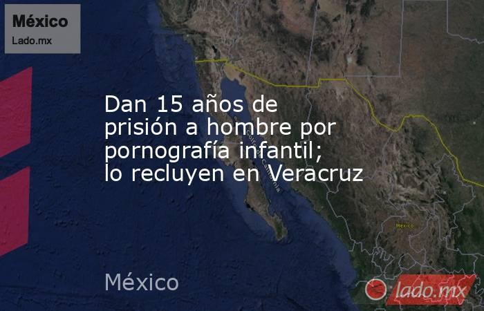 Dan 15 años de prisión a hombre por pornografía infantil; lo recluyen en Veracruz. Noticias en tiempo real
