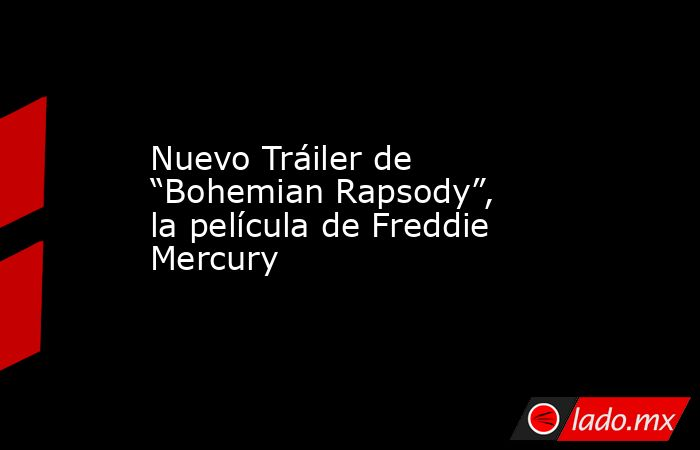 """Nuevo Tráiler de """"Bohemian Rapsody"""", la película de Freddie Mercury. Noticias en tiempo real"""