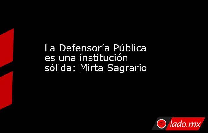 La Defensoría Pública es una institución sólida: Mirta Sagrario. Noticias en tiempo real