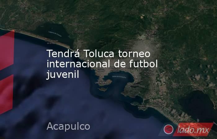 Tendrá Toluca torneo internacional de futbol juvenil. Noticias en tiempo real