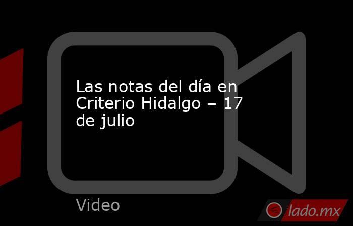 Las notas del día en Criterio Hidalgo – 17 de julio. Noticias en tiempo real