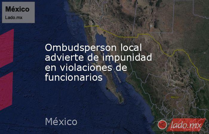 Ombudsperson local advierte de impunidad en violaciones de funcionarios. Noticias en tiempo real