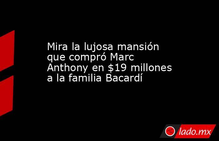 Mira la lujosa mansión que compró Marc Anthony en $19 millones a la familia Bacardí. Noticias en tiempo real