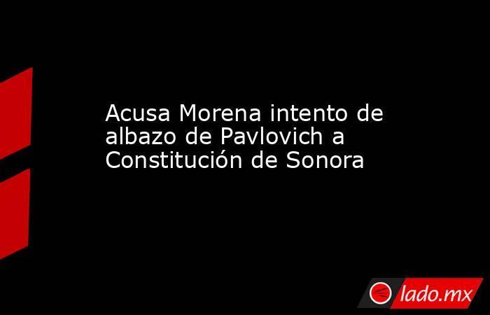 Acusa Morena intento de albazo de Pavlovich a Constitución de Sonora. Noticias en tiempo real