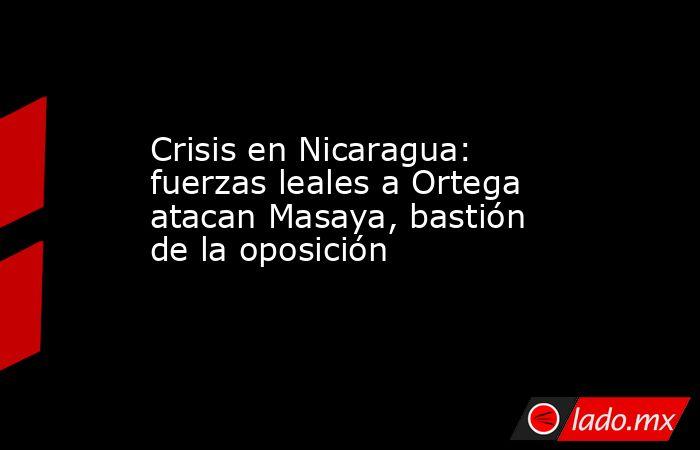 Crisis en Nicaragua: fuerzas leales a Ortega atacan Masaya, bastión de la oposición. Noticias en tiempo real