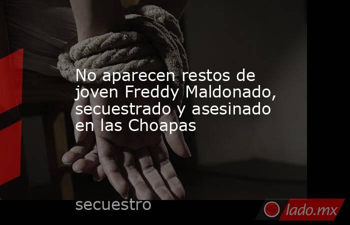 No aparecen restos de joven Freddy Maldonado, secuestrado y asesinado en las Choapas. Noticias en tiempo real