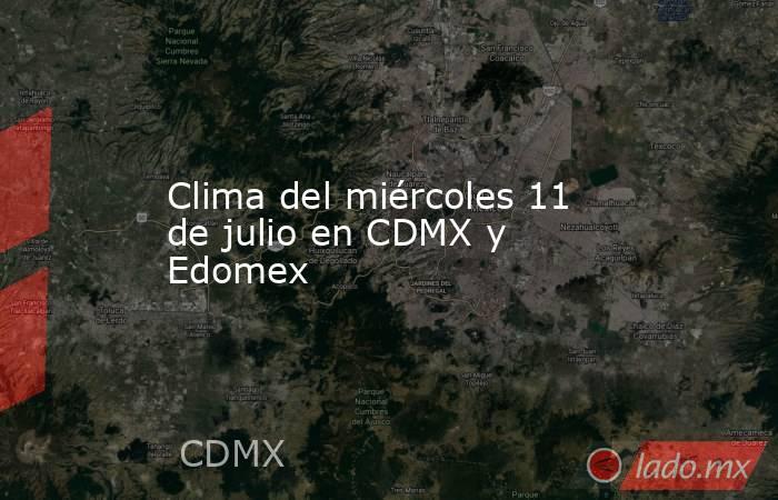 Clima del miércoles 11 de julio en CDMX y Edomex. Noticias en tiempo real