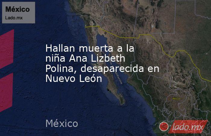 Hallan muerta a la niña Ana Lizbeth Polina, desaparecida en Nuevo León. Noticias en tiempo real