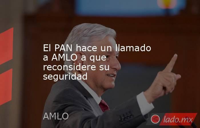 El PAN hace un llamado a AMLO a que reconsidere su seguridad. Noticias en tiempo real